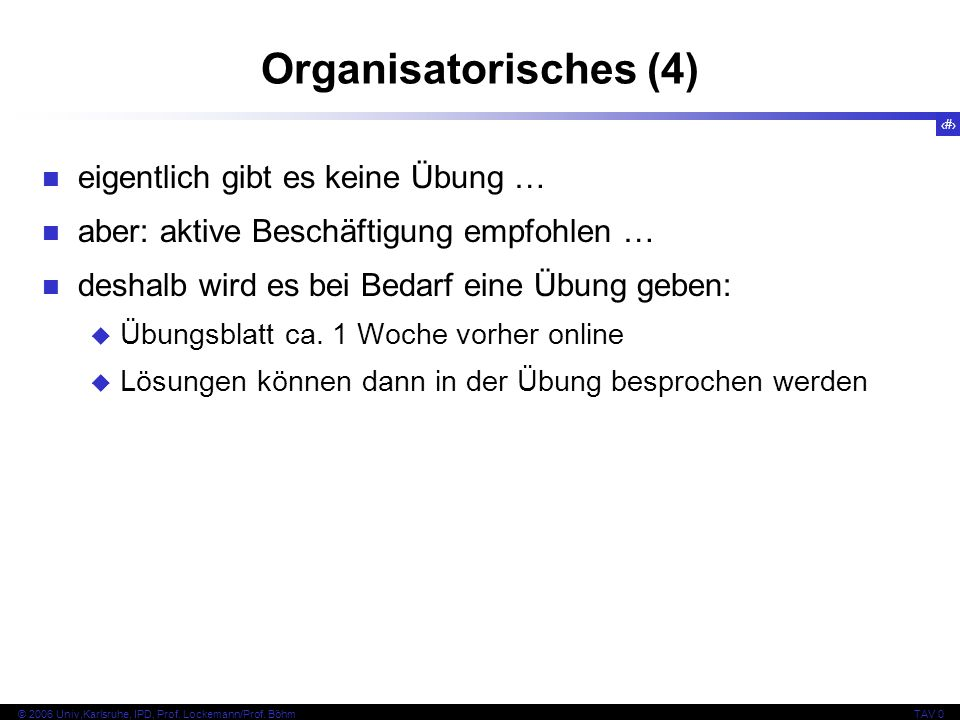 7 © 2006 Univ,Karlsruhe, IPD, Prof. Lockemann/Prof. BöhmTAV 0 Organisatorisches (4) eigentlich gibt es keine Übung … aber: aktive Beschäftigung empfoh