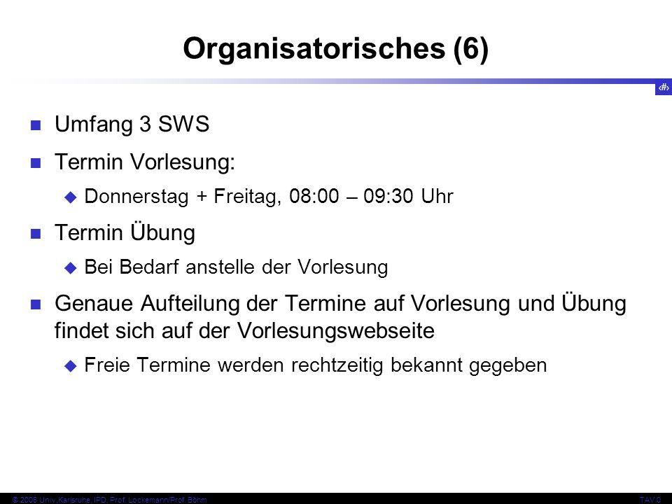 9 © 2006 Univ,Karlsruhe, IPD, Prof. Lockemann/Prof. BöhmTAV 0 Organisatorisches (6) Umfang 3 SWS Termin Vorlesung: Donnerstag + Freitag, 08:00 – 09:30