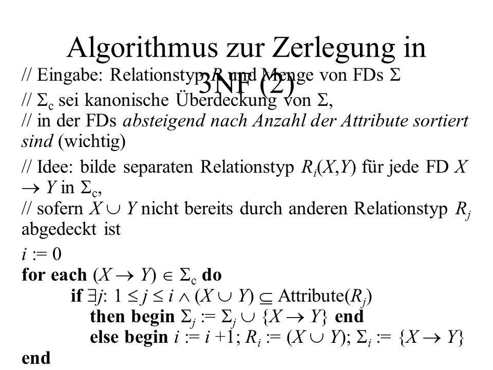 Algorithmus zur Zerlegung in 3NF (2) // Eingabe: Relationstyp R und Menge von FDs // c sei kanonische Überdeckung von, // in der FDs absteigend nach Anzahl der Attribute sortiert sind (wichtig) // Idee: bilde separaten Relationstyp R i (X,Y) für jede FD X Y in c, // sofern X Y nicht bereits durch anderen Relationstyp R j abgedeckt ist i := 0 for each (X Y) c do if j: 1 j i (X Y) Attribute(R j ) then begin j := j {X Y} end else begin i := i +1; R i := (X Y); i := {X Y} end end if end for // Relationstyp für Schlüssel von R bilden, falls noch nicht abgedeckt if 1 j i: Attribute(R j ) sind nicht Superschlüssel von R then begin i := i +1; R i := irgendein Schlüssel von R; i := end end if