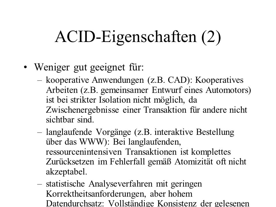 ACID-Eigenschaften (2) Weniger gut geeignet für: –kooperative Anwendungen (z.B. CAD): Kooperatives Arbeiten (z.B. gemeinsamer Entwurf eines Automotors