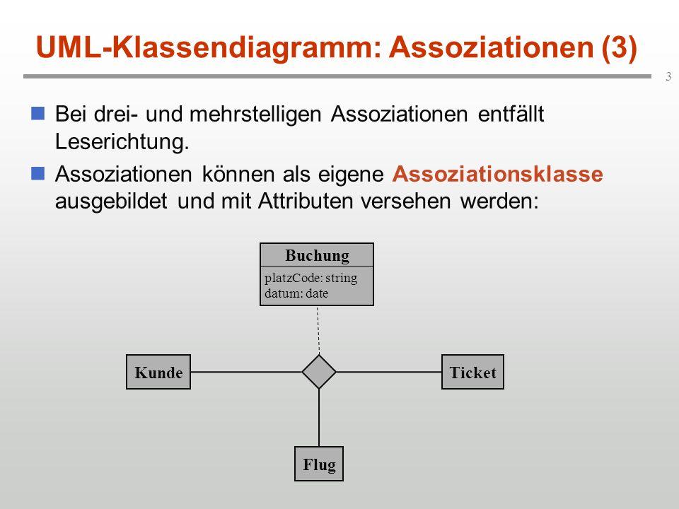 3 UML-Klassendiagramm: Assoziationen (3) Bei drei- und mehrstelligen Assoziationen entfällt Leserichtung. Assoziationen können als eigene Assoziations