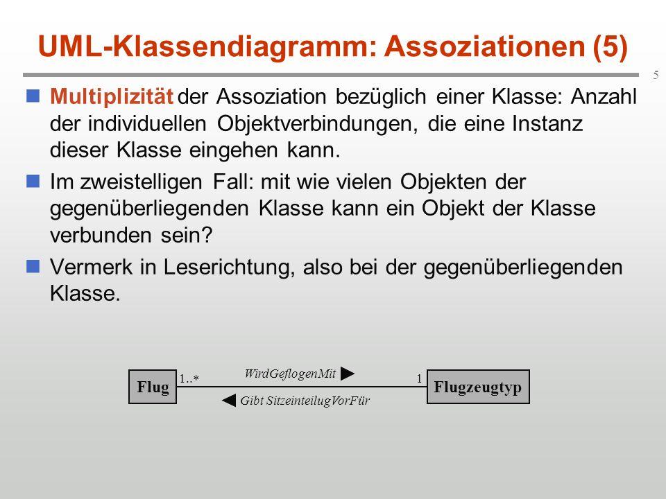 6 UML-Klassendiagramm: Assoziationen (6) Multiplizität bei mehrstelligen Assoziationen hat wenig intuitive UML-Definition: Betrachte bei Stelligkeit n Kombination von n-1 Objekten und bestimme, mit wie vielen Objekten der verbleibenden Klasse sie verbunden sein kann.