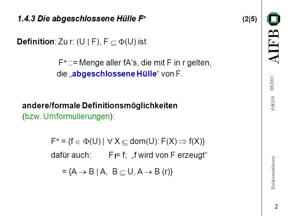 Relationentheorie AIFB SS2001 3 1.4.3 Die abgeschlossene Hülle F + 1.4.3 Die abgeschlossene Hülle F + (3|5) Triviale funktionale Abhängigkeit: f (U) ist triviale fA : f gilt immer / in jeder Relation, d.h.