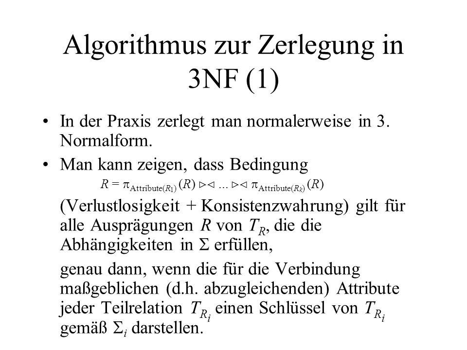 Algorithmus zur Zerlegung in 3NF (2) // Eingabe: Relationstyp T R und Menge von FDs // c sei kanonische Überdeckung von, // in der FDs absteigend nach Anzahl der Attribute sortiert sind (wichtig) // Idee: bilde separaten Relationstyp T R i (X,Y) für jede FD X Y in c, // sofern X Y nicht bereits durch anderen Relationstyp T R j abgedeckt ist i := 0 for each (X Y) c do if j: 1 j i (X Y) Attribute(T R j ) then begin j := j {X Y} end else begin i := i +1; T R i := (X Y); i := {X Y} end end if end for // Relationstyp für Schlüssel von T R bilden, falls noch nicht abgedeckt if 1 j i: Attribute(T R j ) enthalten nicht Schlüssel von T R then begin i := i +1; T R i := irgendein Schlüssel von T R ; i := end end if
