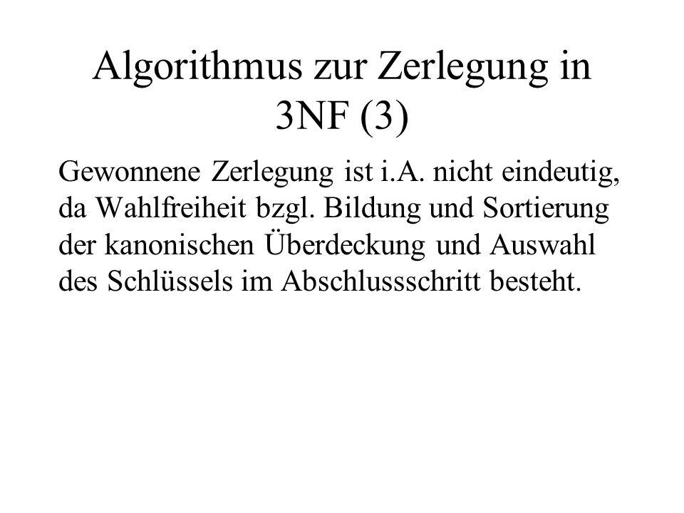 Algorithmus zur Zerlegung in 3NF (3) Gewonnene Zerlegung ist i.A. nicht eindeutig, da Wahlfreiheit bzgl. Bildung und Sortierung der kanonischen Überde