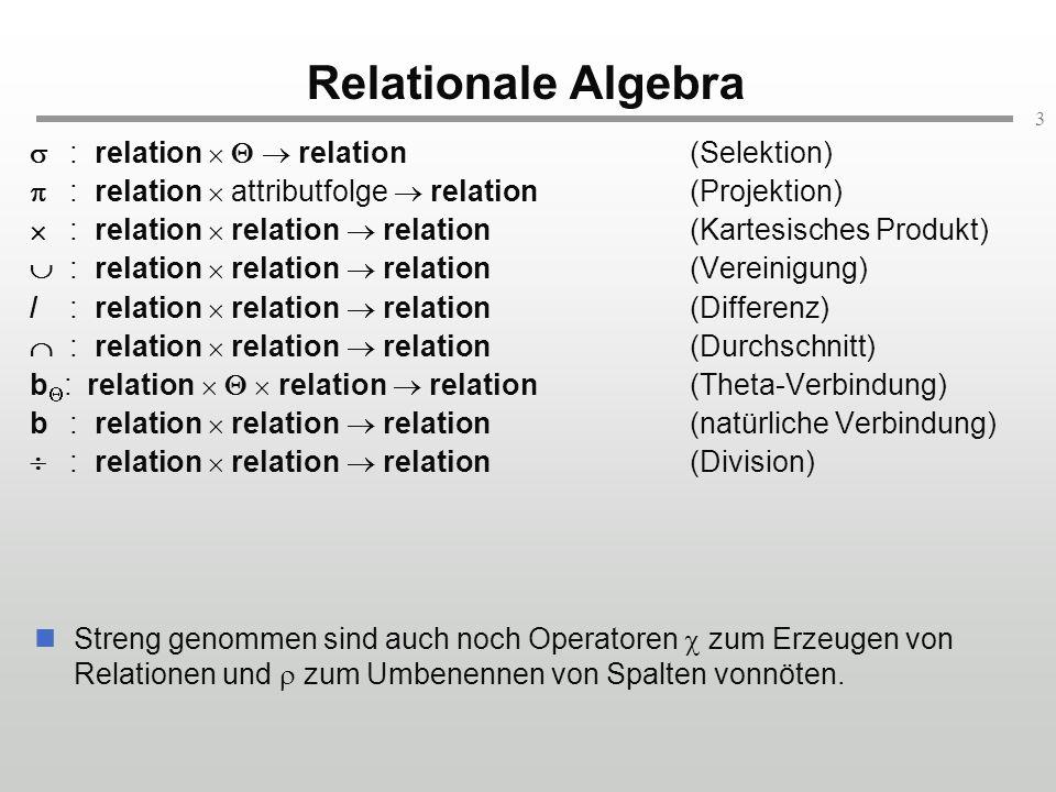 3 Relationale Algebra Streng genommen sind auch noch Operatoren zum Erzeugen von Relationen und zum Umbenennen von Spalten vonnöten.