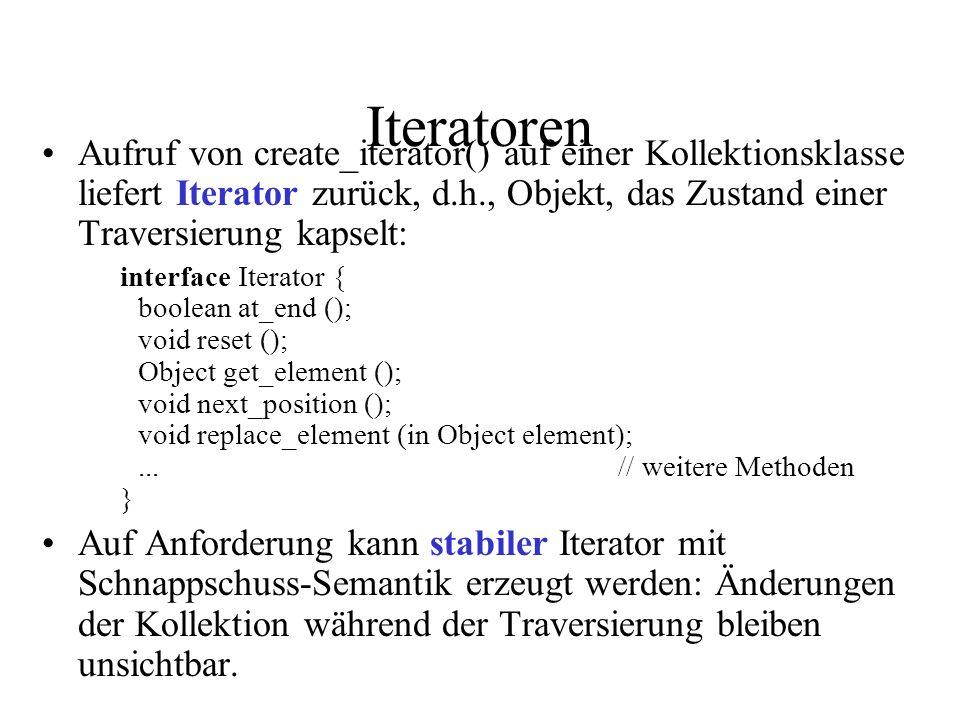 Iteratoren Aufruf von create_iterator() auf einer Kollektionsklasse liefert Iterator zurück, d.h., Objekt, das Zustand einer Traversierung kapselt: interface Iterator { boolean at_end (); void reset (); Object get_element (); void next_position (); void replace_element (in Object element);...// weitere Methoden } Auf Anforderung kann stabiler Iterator mit Schnappschuss-Semantik erzeugt werden: Änderungen der Kollektion während der Traversierung bleiben unsichtbar.