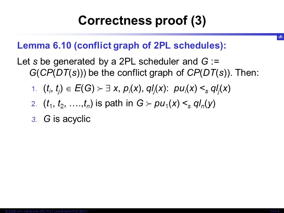 27 © 2006 Univ,Karlsruhe, IPD, Prof. Lockemann/Prof. BöhmTAV 6 Correctness proof (3) Lemma 6.10 (conflict graph of 2PL schedules): Let s be generated