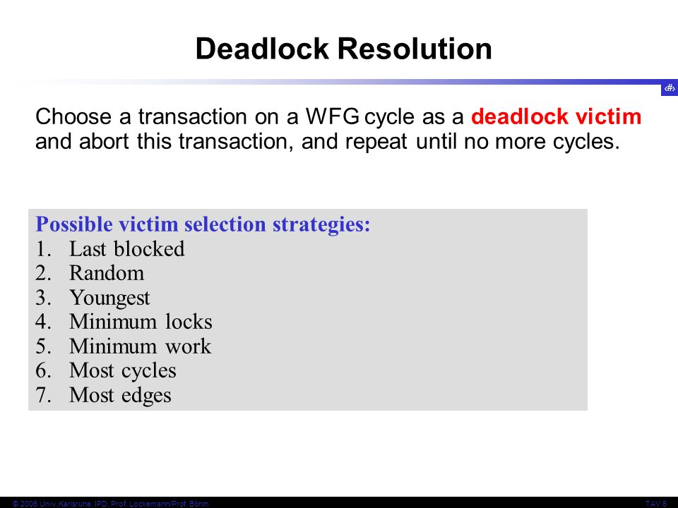 37 © 2006 Univ,Karlsruhe, IPD, Prof. Lockemann/Prof. BöhmTAV 6 Choose a transaction on a WFG cycle as a deadlock victim and abort this transaction, an