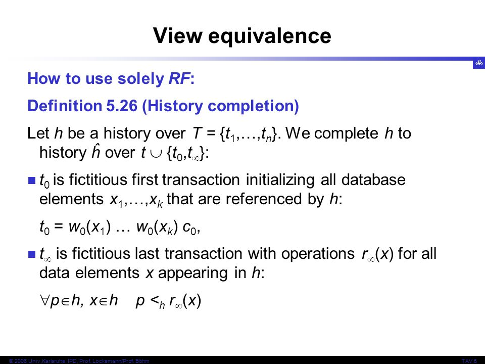 33 © 2006 Univ,Karlsruhe, IPD, Prof. Lockemann/Prof. BöhmTAV 5 View equivalence How to use solely RF: Definition 5.26 (History completion) Let h be a