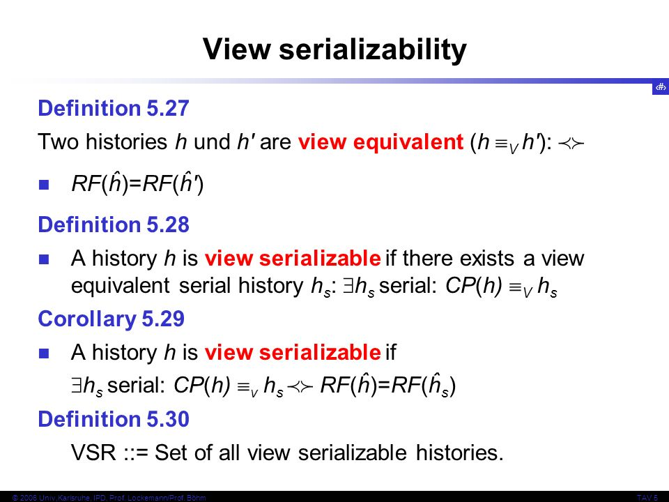 34 © 2006 Univ,Karlsruhe, IPD, Prof. Lockemann/Prof. BöhmTAV 5 View serializability Definition 5.27 Two histories h und h' are view equivalent (h V h'