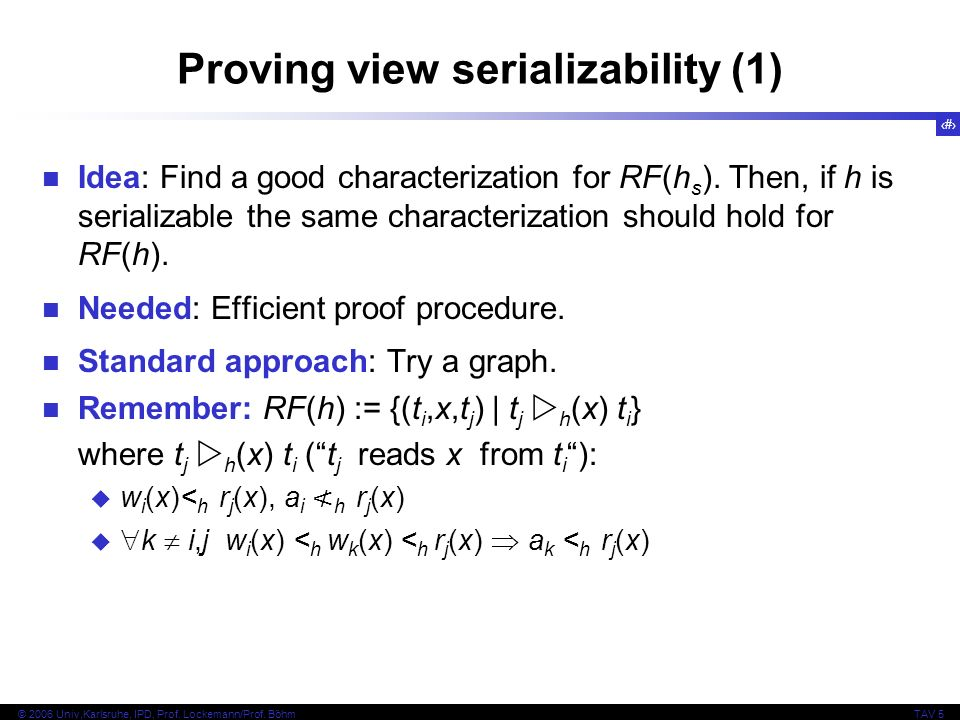 35 © 2006 Univ,Karlsruhe, IPD, Prof. Lockemann/Prof. BöhmTAV 5 Proving view serializability (1) Idea: Find a good characterization for RF(h s ). Then,