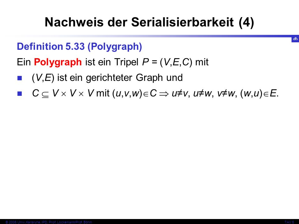 40 © 2006 Univ,Karlsruhe, IPD, Prof. Lockemann/Prof. BöhmTAV 5 Nachweis der Serialisierbarkeit (4) Definition 5.33 (Polygraph) Ein Polygraph ist ein T