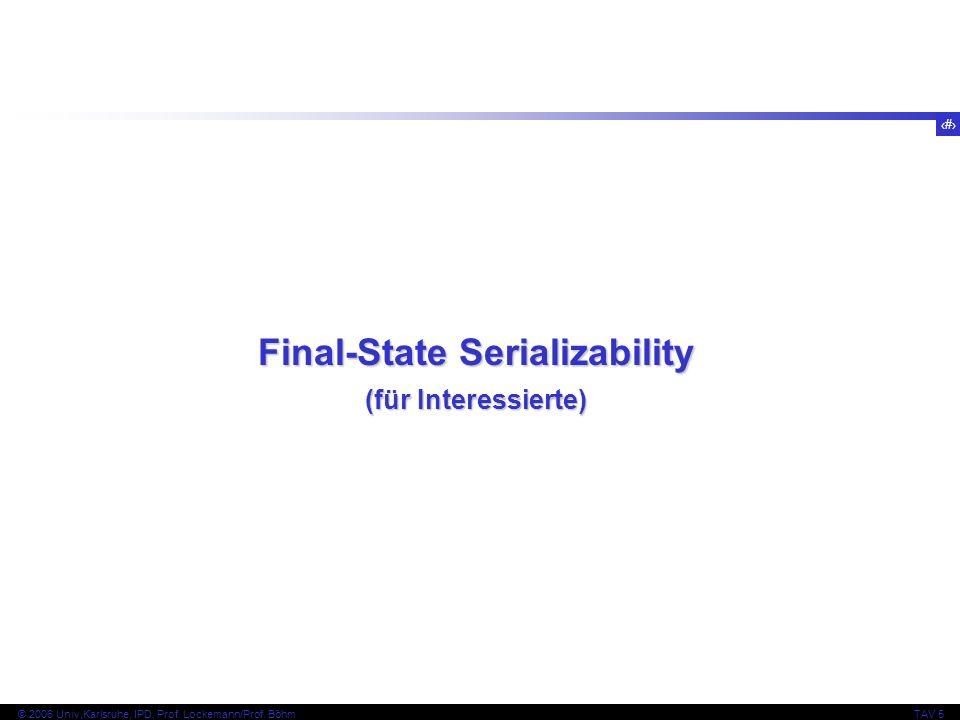 53 © 2006 Univ,Karlsruhe, IPD, Prof. Lockemann/Prof. BöhmTAV 5 Final-State Serializability (für Interessierte)