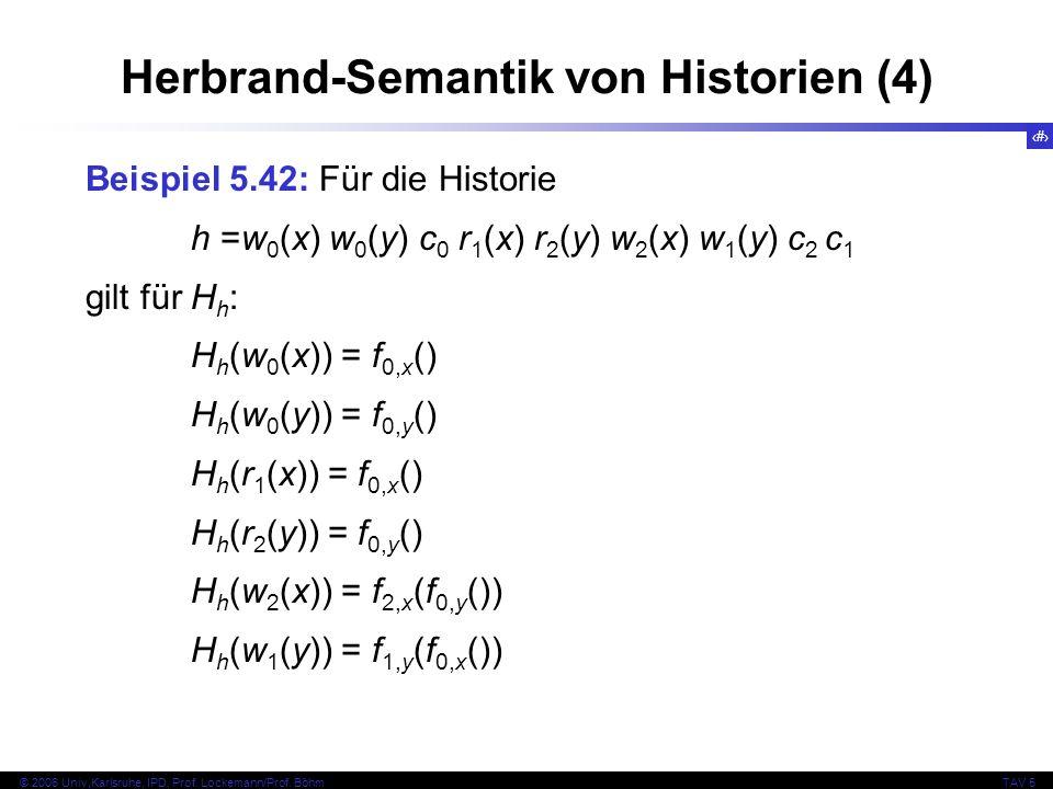 58 © 2006 Univ,Karlsruhe, IPD, Prof. Lockemann/Prof. BöhmTAV 5 Herbrand-Semantik von Historien (4) Beispiel 5.42: Für die Historie h =w 0 (x) w 0 (y)
