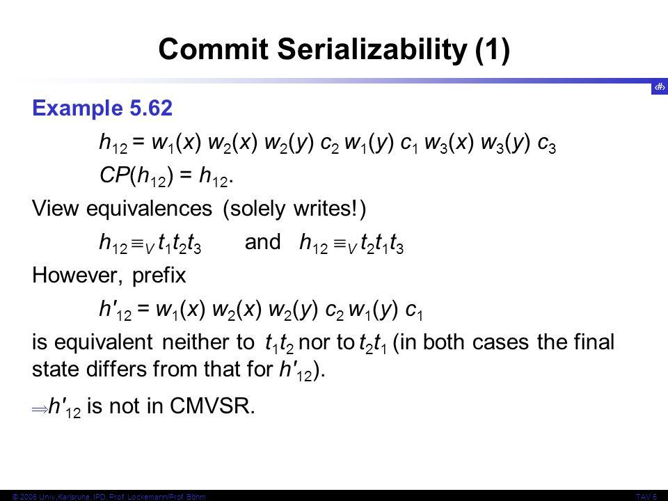 81 © 2006 Univ,Karlsruhe, IPD, Prof. Lockemann/Prof. BöhmTAV 5 Commit Serializability (1) Example 5.62 h 12 = w 1 (x) w 2 (x) w 2 (y) c 2 w 1 (y) c 1