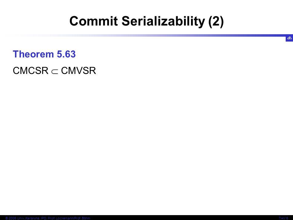 82 © 2006 Univ,Karlsruhe, IPD, Prof. Lockemann/Prof. BöhmTAV 5 Commit Serializability (2) Theorem 5.63 CMCSR CMVSR