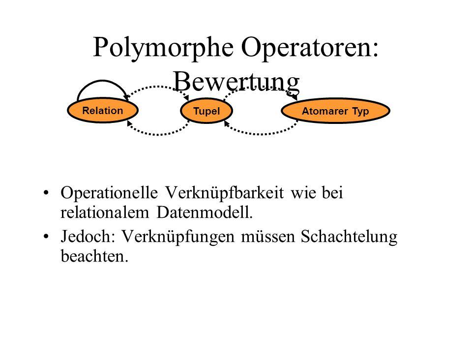 Polymorphe Operatoren: Bewertung Operationelle Verknüpfbarkeit wie bei relationalem Datenmodell. Jedoch: Verknüpfungen müssen Schachtelung beachten. R