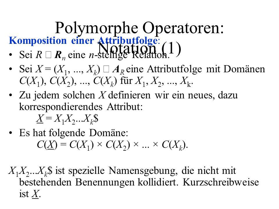 Polymorphe Operatoren: Notation (1) Komposition einer Attributfolge: Sei R R n eine n-stellige Relation. Sei X = (X 1,..., X k ) A R eine Attributfolg