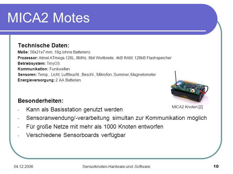 04.12.2006Sensorknoten-Hardware und -Software10 Technische Daten: Maße: 58x21x7 mm, 18g (ohne Batterien) Prozessor: Atmel ATmega 128L, 8MHz, 8bit Wortbreite, 4kB RAM, 128kB Flashspeicher Betriebsystem: TinyOS Kommunikation: Funkwellen Sensoren: Temp., Licht, Luftfeucht., Beschl., Mikrofon, Summer, Magnetometer Energieversorgung: 2 AA Batterien Besonderheiten: - Kann als Basisstation genutzt werden - Sensoranwendung/-verarbeitung simultan zur Kommunikation möglich - Für große Netze mit mehr als 1000 Knoten entworfen - Verschiedene Sensorboards verfügbar MICA2 Motes MICA2 Knoten [2]