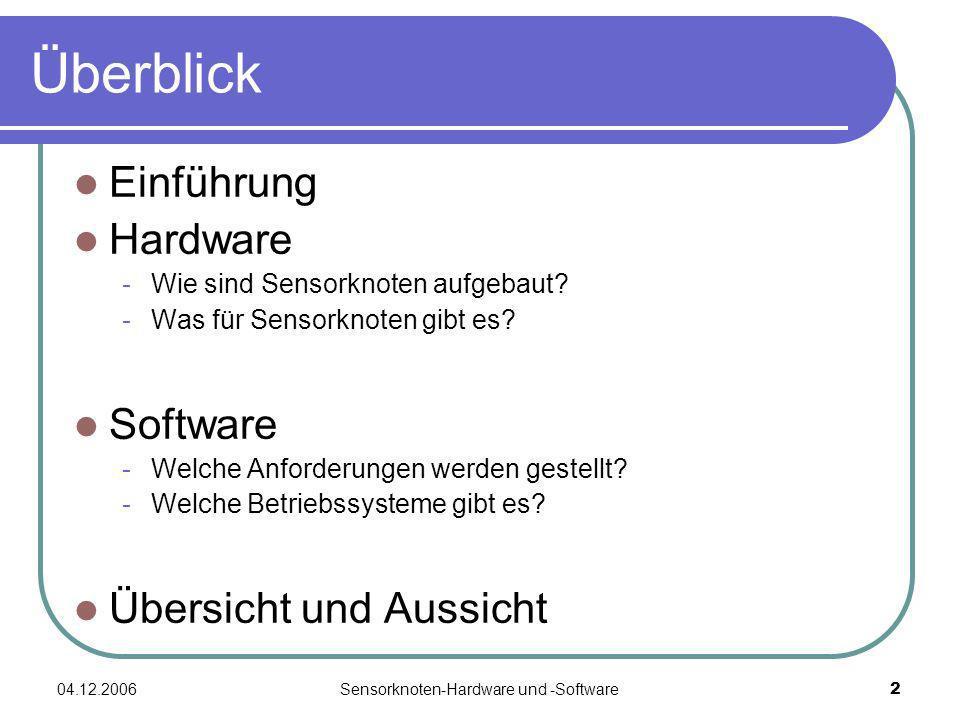 04.12.2006Sensorknoten-Hardware und -Software2 Überblick Einführung Hardware -Wie sind Sensorknoten aufgebaut? -Was für Sensorknoten gibt es? Software