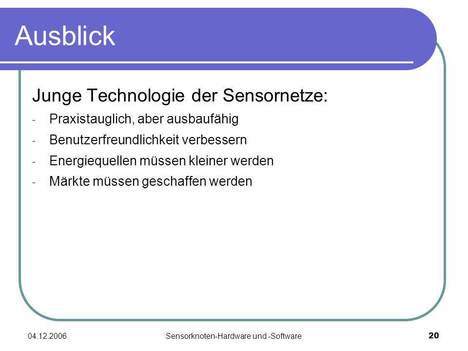 04.12.2006Sensorknoten-Hardware und -Software20 Ausblick Junge Technologie der Sensornetze: - Praxistauglich, aber ausbaufähig - Benutzerfreundlichkeit verbessern - Energiequellen müssen kleiner werden - Märkte müssen geschaffen werden