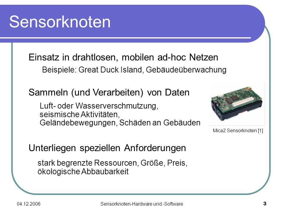 04.12.2006Sensorknoten-Hardware und -Software4 Schematischer Aufbau Ein Sensorknoten besteht aus: - Sensoreinheit - Prozessoreinheit - Kommunikationseinheit - Energiequelle Energiequelle SensoreinheitProzessor Speicher Kommunikation