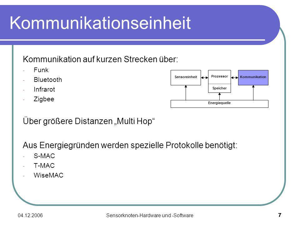 04.12.2006Sensorknoten-Hardware und -Software7 Kommunikationseinheit Kommunikation auf kurzen Strecken über: - Funk - Bluetooth - Infrarot - Zigbee Über größere Distanzen Multi Hop Aus Energiegründen werden spezielle Protokolle benötigt: - S-MAC - T-MAC - WiseMAC Energiequelle Sensoreinheit Prozessor Speicher Kommunikation