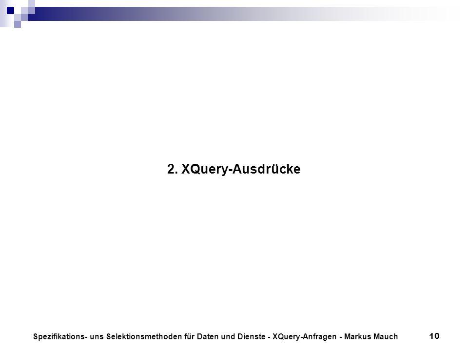 Spezifikations- uns Selektionsmethoden für Daten und Dienste - XQuery-Anfragen - Markus Mauch10 2. XQuery-Ausdrücke