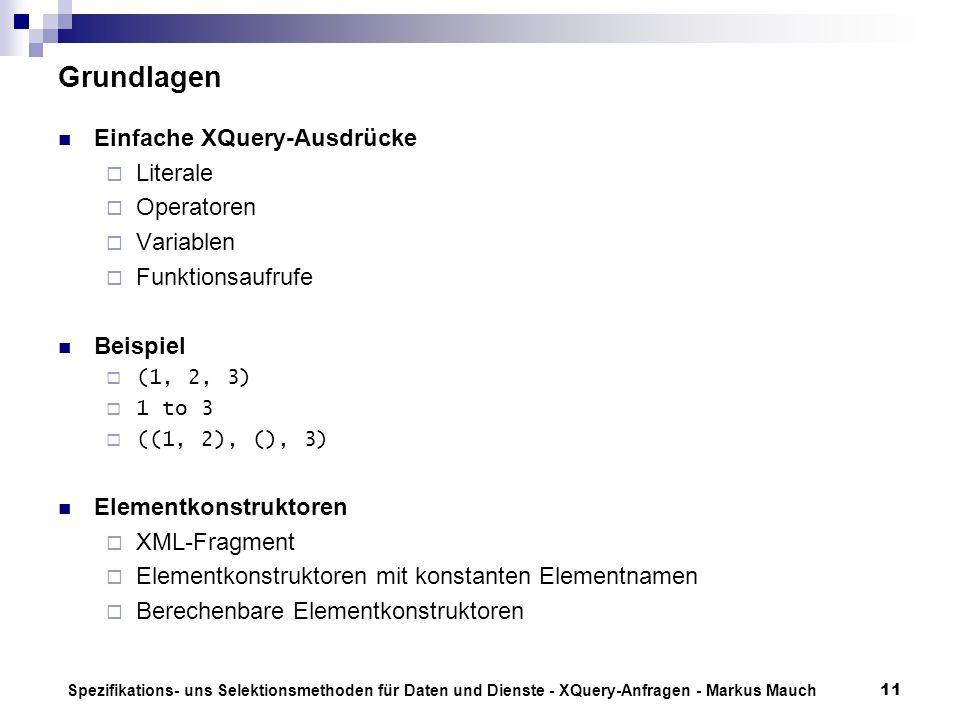 Spezifikations- uns Selektionsmethoden für Daten und Dienste - XQuery-Anfragen - Markus Mauch11 Grundlagen Einfache XQuery-Ausdrücke Literale Operatoren Variablen Funktionsaufrufe Beispiel (1, 2, 3) 1 to 3 ((1, 2), (), 3) Elementkonstruktoren XML-Fragment Elementkonstruktoren mit konstanten Elementnamen Berechenbare Elementkonstruktoren