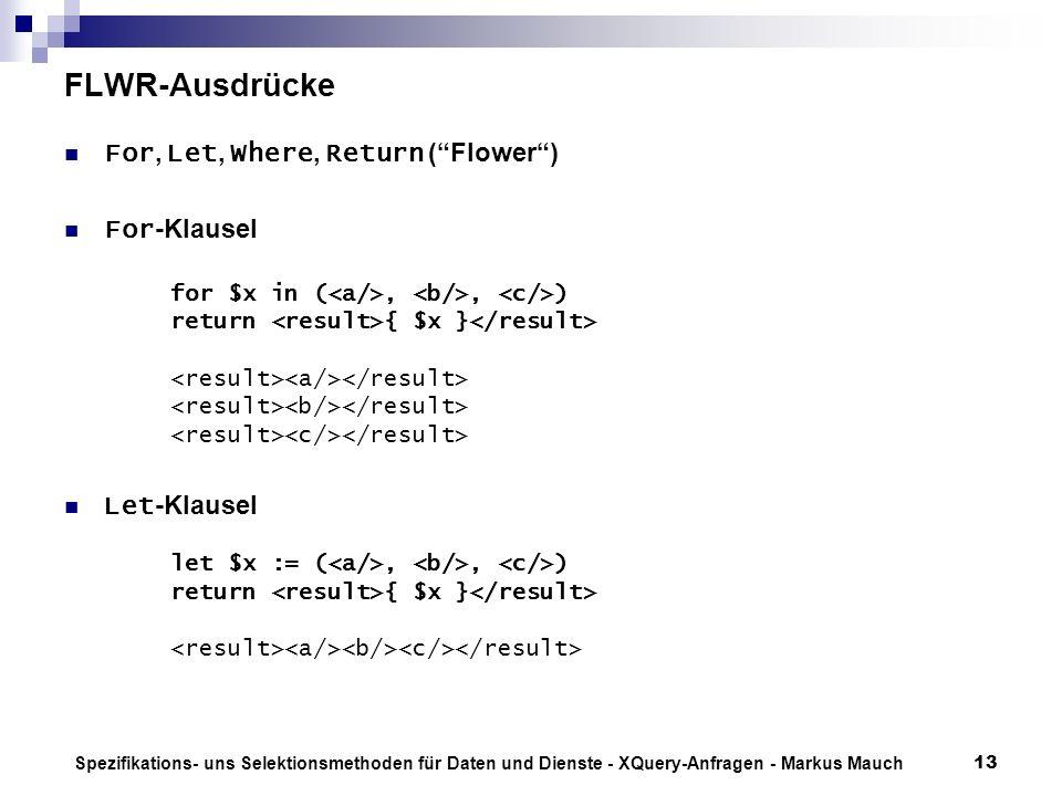 Spezifikations- uns Selektionsmethoden für Daten und Dienste - XQuery-Anfragen - Markus Mauch13 FLWR-Ausdrücke For, Let, Where, Return (Flower) For -Klausel for $x in (,, ) return { $x } Let -Klausel let $x := (,, ) return { $x }