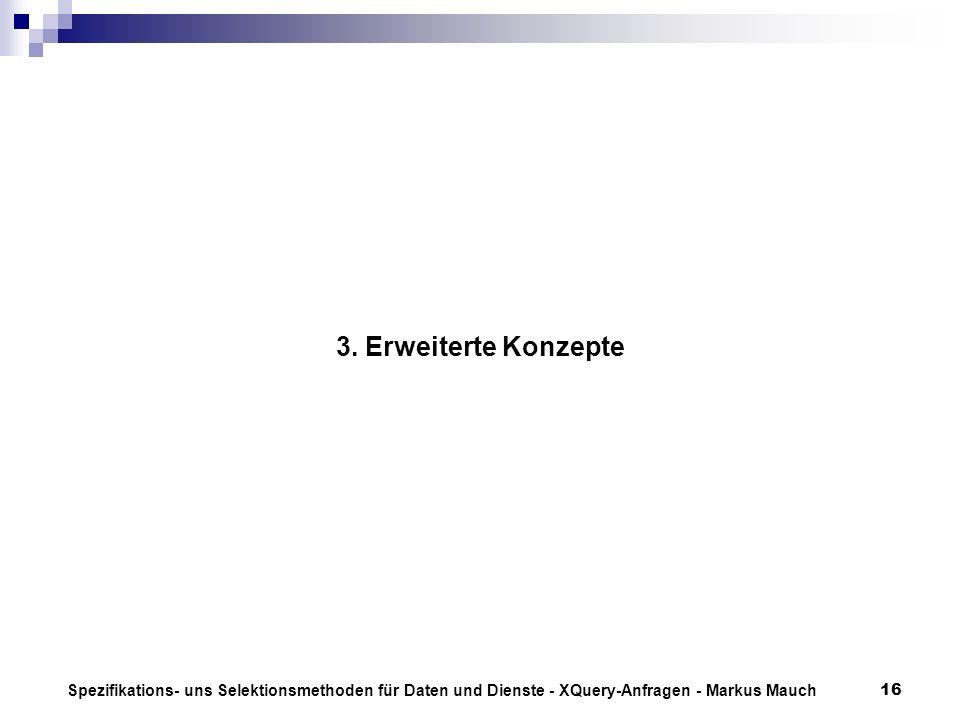 Spezifikations- uns Selektionsmethoden für Daten und Dienste - XQuery-Anfragen - Markus Mauch16 3. Erweiterte Konzepte