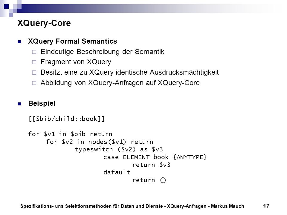 Spezifikations- uns Selektionsmethoden für Daten und Dienste - XQuery-Anfragen - Markus Mauch17 XQuery-Core XQuery Formal Semantics Eindeutige Beschre
