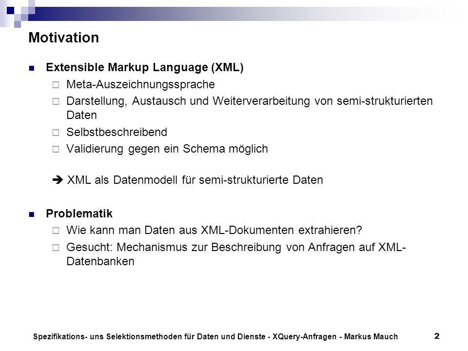 Spezifikations- uns Selektionsmethoden für Daten und Dienste - XQuery-Anfragen - Markus Mauch2 Motivation Extensible Markup Language (XML) Meta-Auszeichnungssprache Darstellung, Austausch und Weiterverarbeitung von semi-strukturierten Daten Selbstbeschreibend Validierung gegen ein Schema möglich XML als Datenmodell für semi-strukturierte Daten Problematik Wie kann man Daten aus XML-Dokumenten extrahieren.