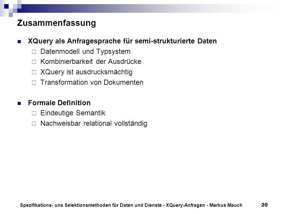 Spezifikations- uns Selektionsmethoden für Daten und Dienste - XQuery-Anfragen - Markus Mauch20 Zusammenfassung XQuery als Anfragesprache für semi-strukturierte Daten Datenmodell und Typsystem Kombinierbarkeit der Ausdrücke XQuery ist ausdrucksmächtig Transformation von Dokumenten Formale Definition Eindeutige Semantik Nachweisbar relational vollständig