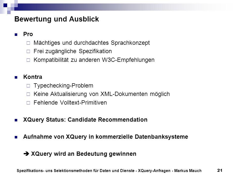 Spezifikations- uns Selektionsmethoden für Daten und Dienste - XQuery-Anfragen - Markus Mauch21 Bewertung und Ausblick Pro Mächtiges und durchdachtes Sprachkonzept Frei zugängliche Spezifikation Kompatibilität zu anderen W3C-Empfehlungen Kontra Typechecking-Problem Keine Aktualisierung von XML-Dokumenten möglich Fehlende Volltext-Primitiven XQuery Status: Candidate Recommendation Aufnahme von XQuery in kommerzielle Datenbanksysteme XQuery wird an Bedeutung gewinnen