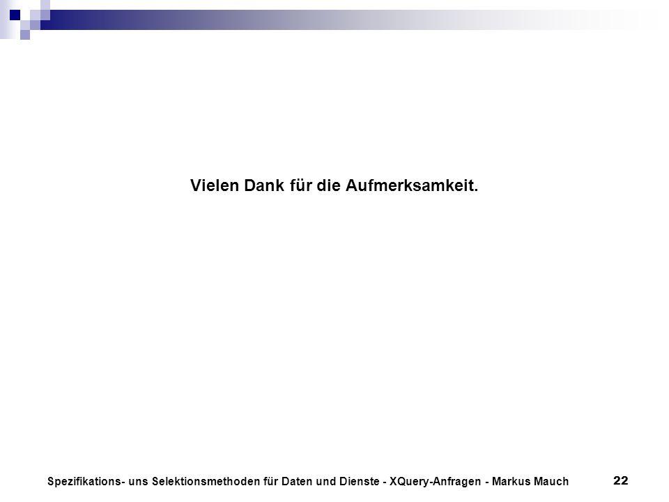 Spezifikations- uns Selektionsmethoden für Daten und Dienste - XQuery-Anfragen - Markus Mauch22 Vielen Dank für die Aufmerksamkeit.