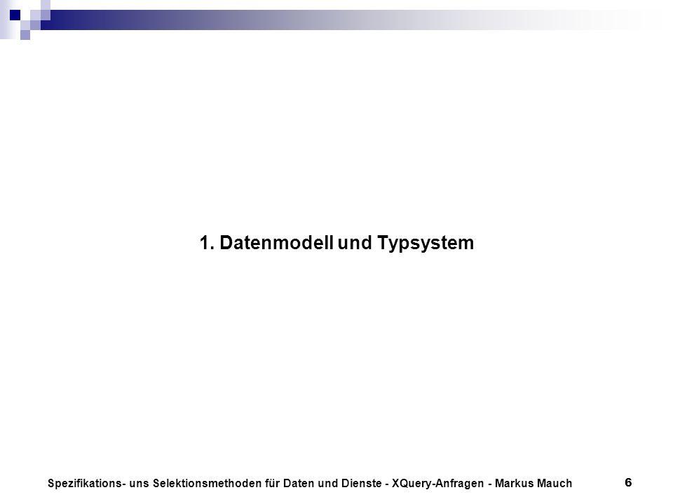 Spezifikations- uns Selektionsmethoden für Daten und Dienste - XQuery-Anfragen - Markus Mauch6 1. Datenmodell und Typsystem