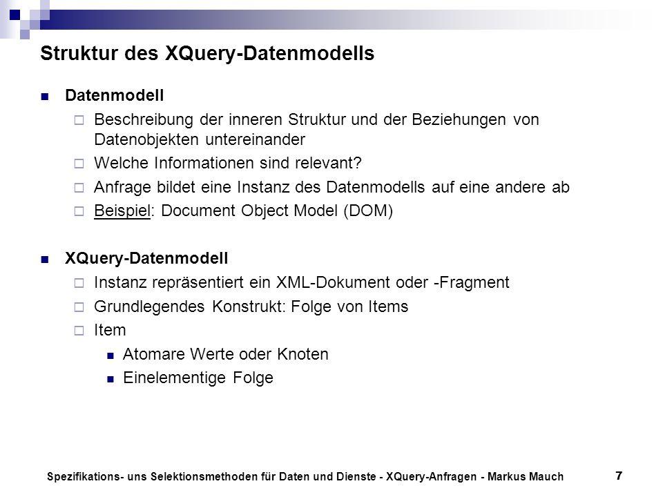 Spezifikations- uns Selektionsmethoden für Daten und Dienste - XQuery-Anfragen - Markus Mauch7 Struktur des XQuery-Datenmodells Datenmodell Beschreibung der inneren Struktur und der Beziehungen von Datenobjekten untereinander Welche Informationen sind relevant.