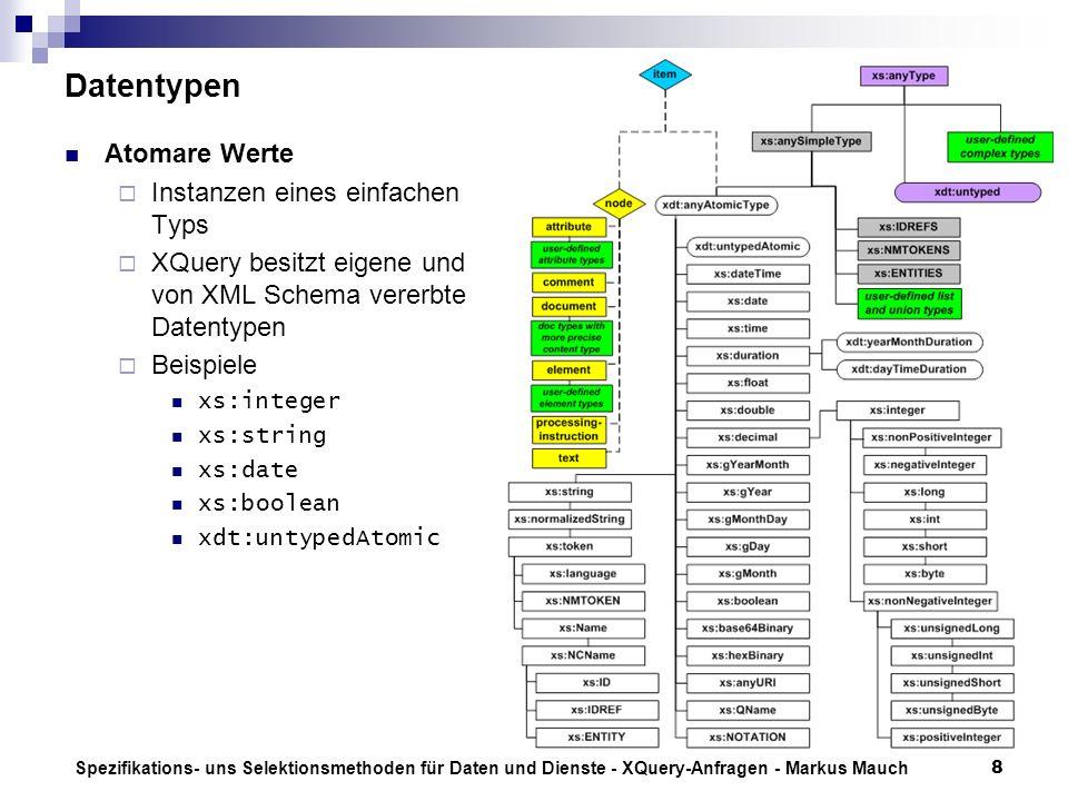 Spezifikations- uns Selektionsmethoden für Daten und Dienste - XQuery-Anfragen - Markus Mauch8 Datentypen Atomare Werte Instanzen eines einfachen Typs XQuery besitzt eigene und von XML Schema vererbte Datentypen Beispiele xs:integer xs:string xs:date xs:boolean xdt:untypedAtomic