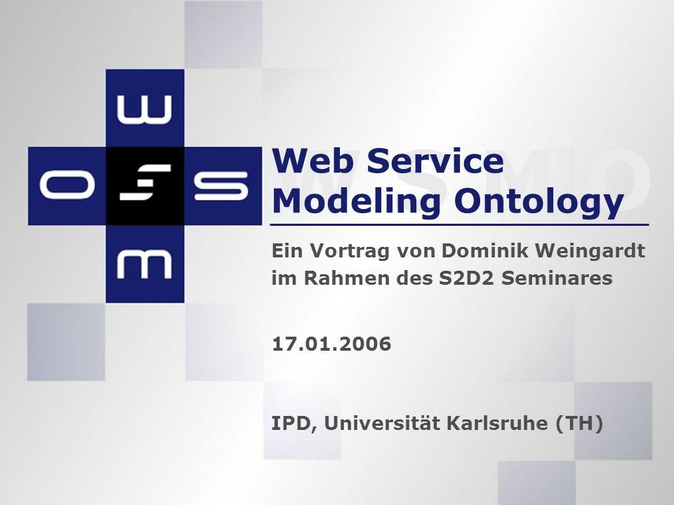 W S M O 17.01.2006 IPD, Universität Karlsruhe (TH) Web Service Modeling Ontology Ein Vortrag von Dominik Weingardt im Rahmen des S2D2 Seminares