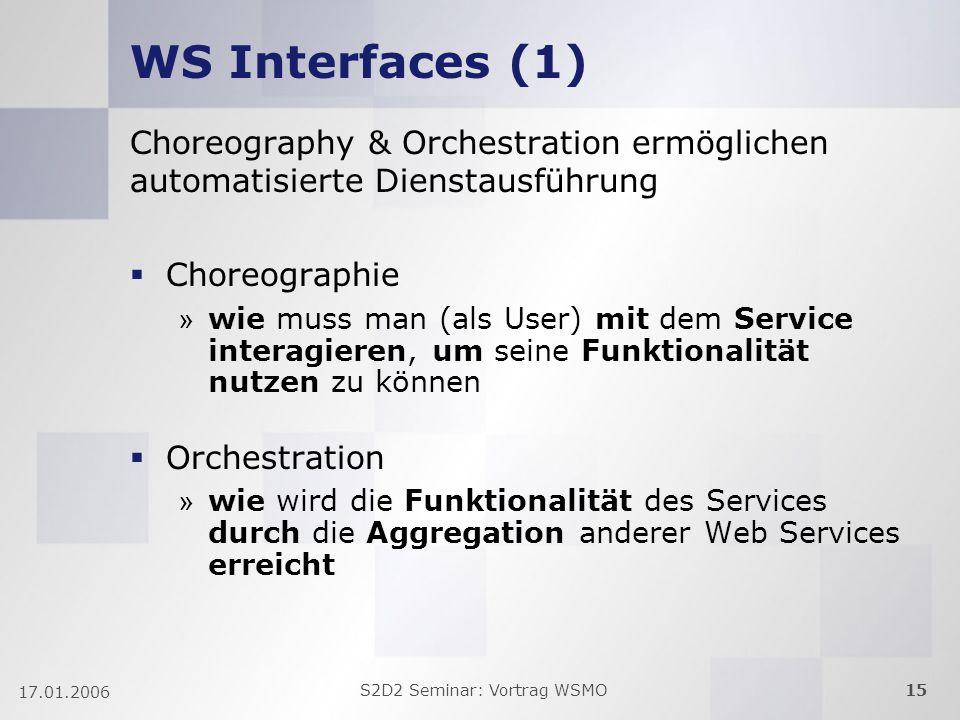 S2D2 Seminar: Vortrag WSMO15 17.01.2006 WS Interfaces (1) Choreography & Orchestration ermöglichen automatisierte Dienstausführung Choreographie » wie muss man (als User) mit dem Service interagieren, um seine Funktionalität nutzen zu können Orchestration » wie wird die Funktionalität des Services durch die Aggregation anderer Web Services erreicht