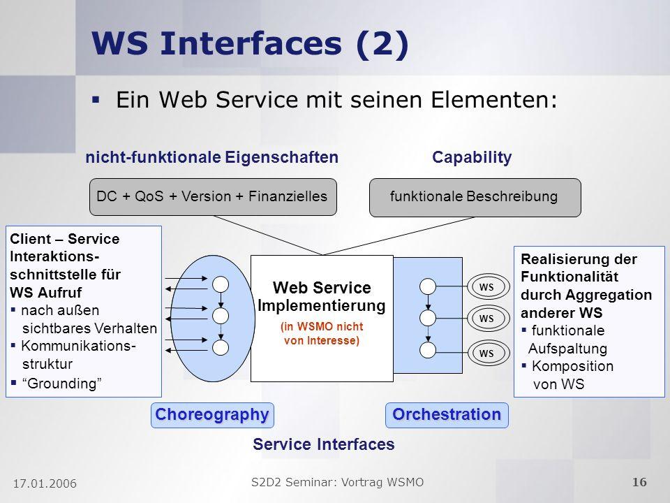 S2D2 Seminar: Vortrag WSMO16 17.01.2006 Web Service Implementierung (in WSMO nicht von Interesse) WS Interfaces (2) Choreography Capability funktionale Beschreibung WS Client – Service Interaktions- schnittstelle für WS Aufruf nach außen sichtbares Verhalten Kommunikations- struktur Grounding Realisierung der Funktionalität durch Aggregation anderer WS funktionale Aufspaltung Komposition von WS nicht-funktionale Eigenschaften DC + QoS + Version + Finanzielles WS Orchestration Ein Web Service mit seinen Elementen: Service Interfaces