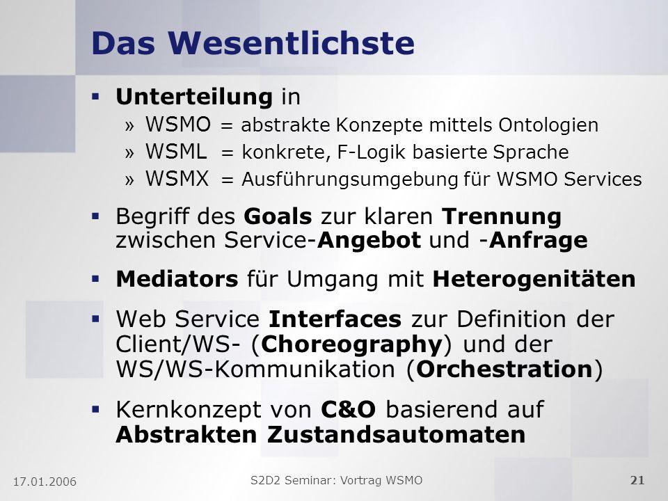 S2D2 Seminar: Vortrag WSMO21 17.01.2006 Das Wesentlichste Unterteilung in » WSMO = abstrakte Konzepte mittels Ontologien » WSML = konkrete, F-Logik basierte Sprache » WSMX = Ausführungsumgebung für WSMO Services Begriff des Goals zur klaren Trennung zwischen Service-Angebot und -Anfrage Mediators für Umgang mit Heterogenitäten Web Service Interfaces zur Definition der Client/WS- (Choreography) und der WS/WS-Kommunikation (Orchestration) Kernkonzept von C&O basierend auf Abstrakten Zustandsautomaten
