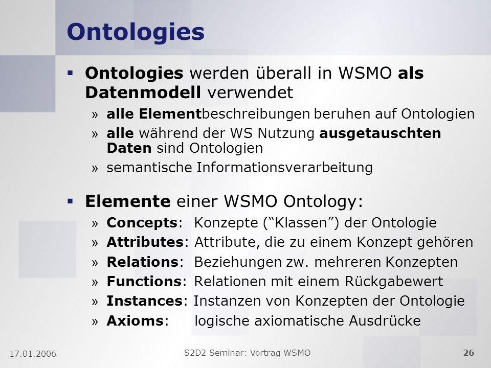 S2D2 Seminar: Vortrag WSMO26 17.01.2006 Ontologies Ontologies werden überall in WSMO als Datenmodell verwendet » alle Elementbeschreibungen beruhen auf Ontologien » alle während der WS Nutzung ausgetauschten Daten sind Ontologien » semantische Informationsverarbeitung Elemente einer WSMO Ontology: » Concepts: Konzepte (Klassen) der Ontologie » Attributes: Attribute, die zu einem Konzept gehören » Relations: Beziehungen zw.