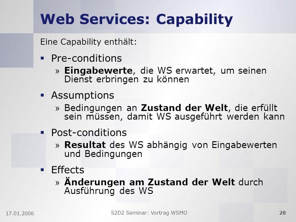 S2D2 Seminar: Vortrag WSMO28 17.01.2006 Web Services: Capability Eine Capability enthält: Pre-conditions » Eingabewerte, die WS erwartet, um seinen Di
