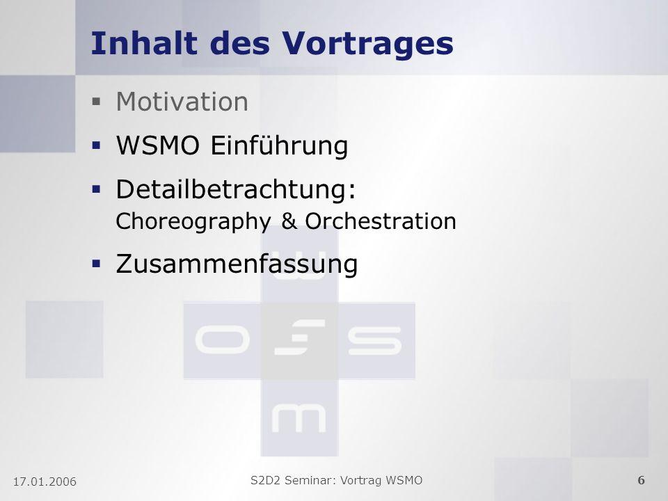 S2D2 Seminar: Vortrag WSMO6 17.01.2006 Inhalt des Vortrages Motivation WSMO Einführung Detailbetrachtung: Choreography & Orchestration Zusammenfassung