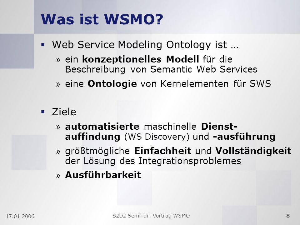 S2D2 Seminar: Vortrag WSMO8 17.01.2006 Was ist WSMO? Web Service Modeling Ontology ist … » ein konzeptionelles Modell für die Beschreibung von Semanti