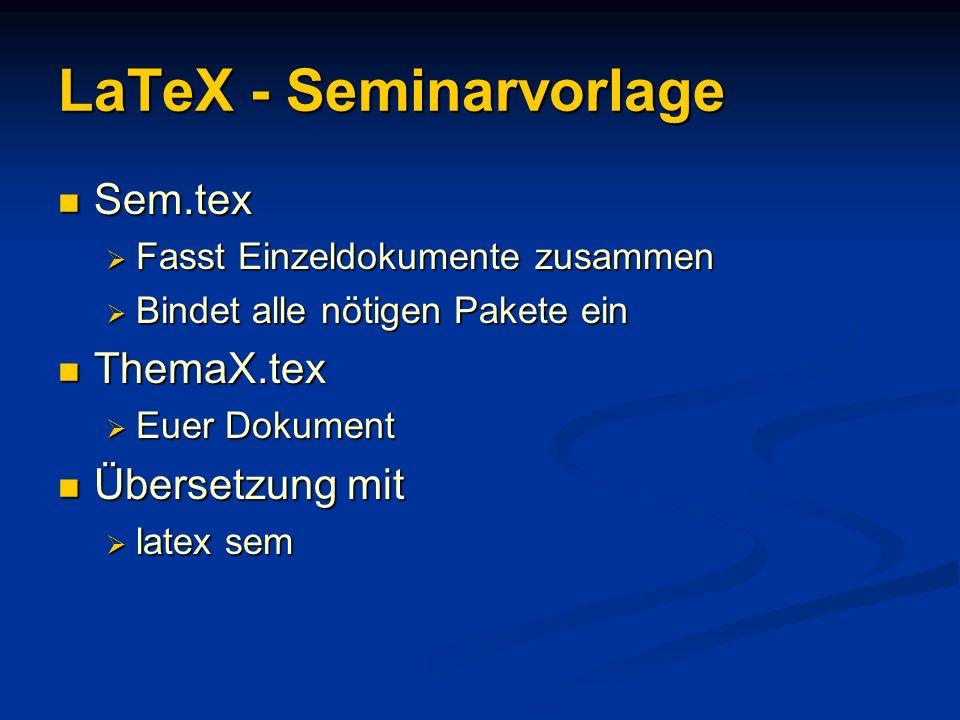 LaTeX - Seminarvorlage Sem.tex Sem.tex Fasst Einzeldokumente zusammen Fasst Einzeldokumente zusammen Bindet alle nötigen Pakete ein Bindet alle nötige