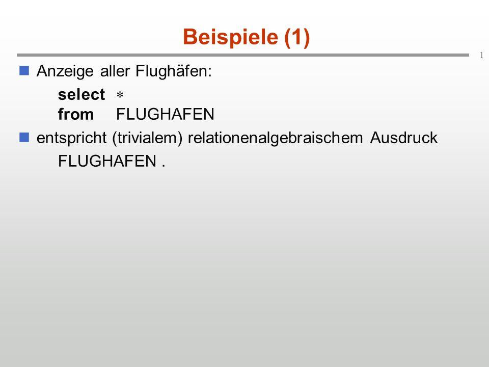1 Beispiele (1) Anzeige aller Flughäfen: select fromFLUGHAFEN entspricht (trivialem) relationenalgebraischem Ausdruck FLUGHAFEN.